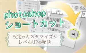 photoshopショートカット設定のカスタマイズがレベルUPの秘訣
