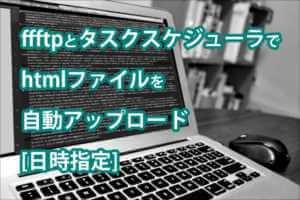 ffftpとタスクスケジューラでhtmlファイルを自動アップロード[日時指定]