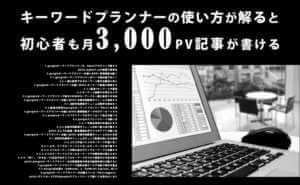 キーワードプランナーの使い方が解ると初心者も月3,000PV記事が書ける